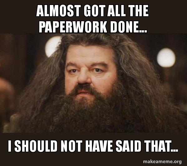 Hagrid regretting saying that his paperwork is all done