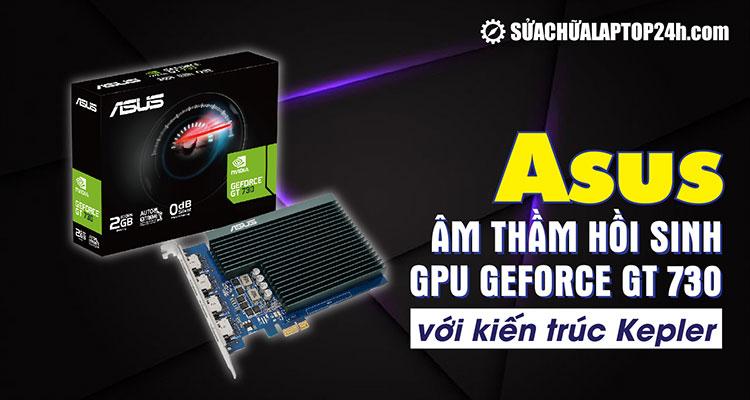 Asus âm thầm hồi sinh GeForce GT 730 dựa trên Kepler