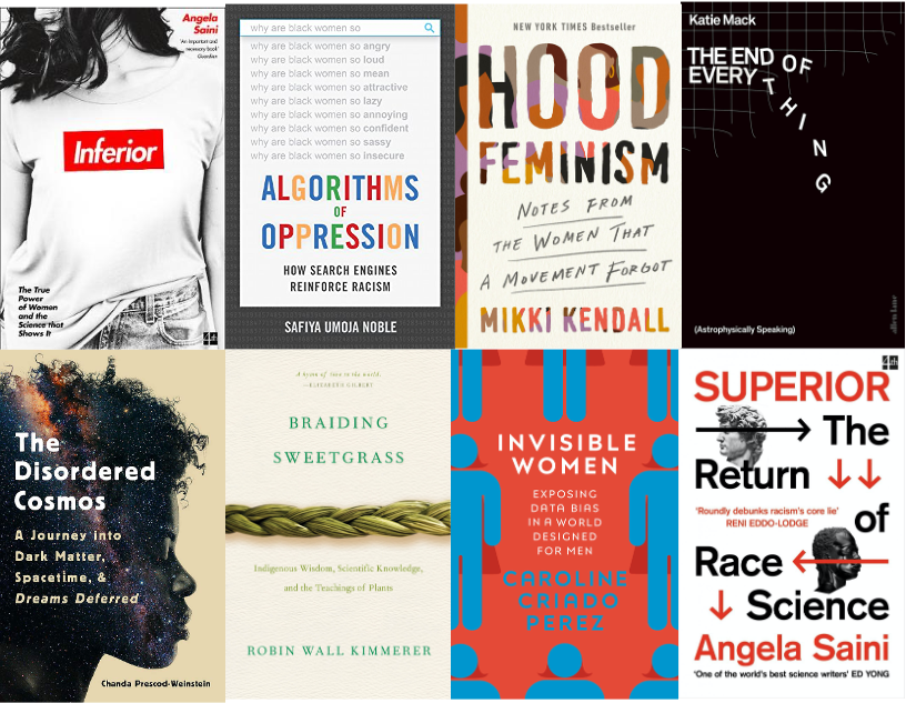 """""""Inferior"""" by Angela Saini; """"Algorithms of Oppression"""" by Safiya Umoja Noble; """"Hood Feminism"""" by Mikki Kendall; """"The End of Everything (Astrophysically Speaking)"""" by Katie Mack; """"The Disordered Cosmos"""" by Chanda Prescod Weinstein; """"Braiding Sweetgrass"""" by Robin Wall Kimmerer; """"Invisible Women"""" by Caroline Criado Perez; """"Superior"""" by Angela Saini."""