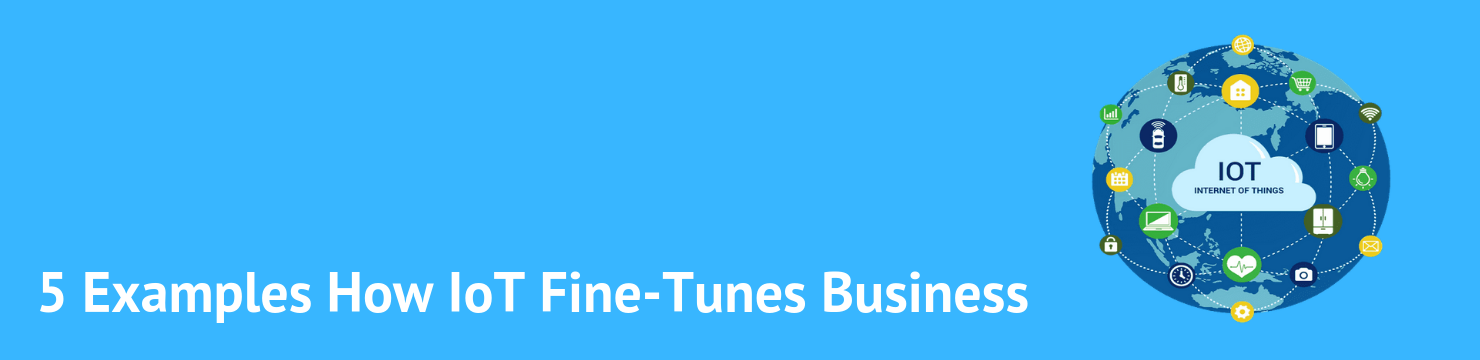 5 Examples of How IoT Fine-Tunes Business