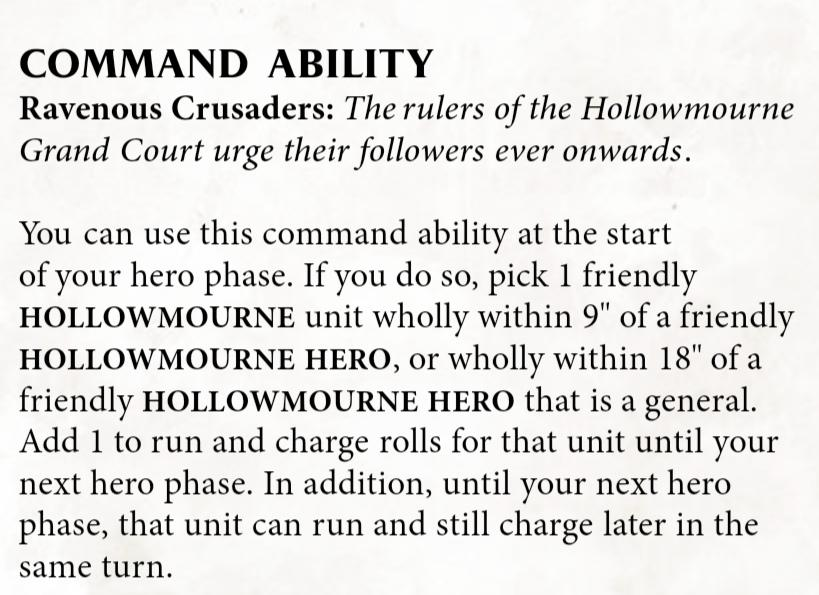 """Rule snippet that reads: Command ability Ravenous Crusaders: The rulers of the Hollowmourne Grand Court urge their followers ever onwards. You can use this command ability at the start of your hero phase. If you do so, pick 1 friendly hollowmourne unit wholly within 9"""" of a friendly hollowmourne hero, or wholly withing 18"""" of a friendly hollowmourne hero that is a general. Add 1 to run and charge rolls for that unit until your next hero phase. In addition, until your next hero phase, that unit can run and still charge later in the same turn."""