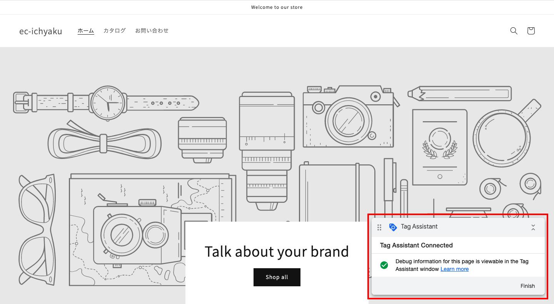 そうすると、あなたのショップが表示され、右下にポップアップが表示されます。「Finish > Continue」をクリックし、Tag Assistantの管理画面でタグの実装を確認します。