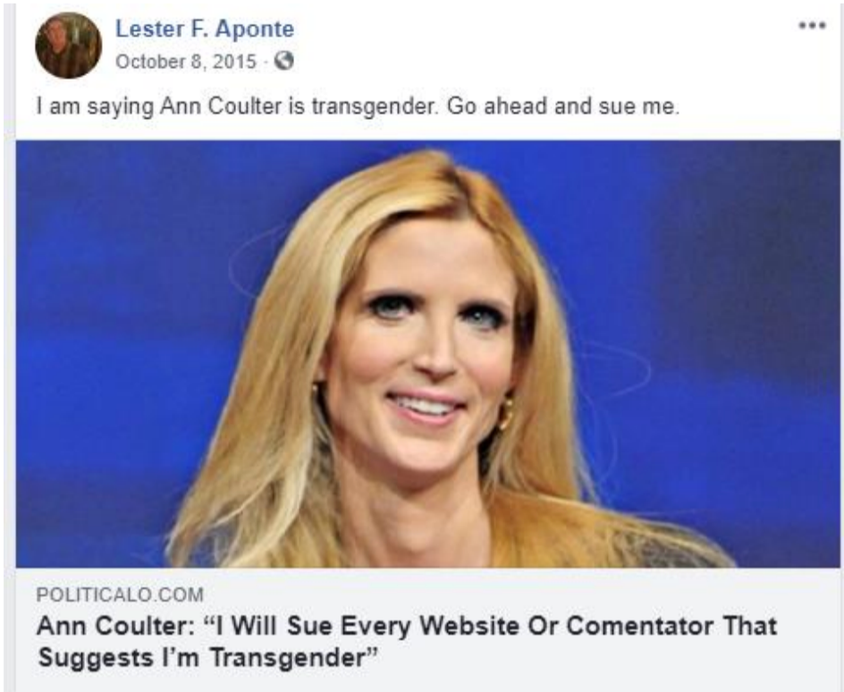 """A screenshot of a Facebook post from Lester F. Aponte on October 8, 2015 that reads: """"I am saying Ann Coulter is transgender. Go ahead and sue me"""" with a link an article from politicalo.com with the headline """"Ann Coulter: 'I Will Sue Every Website Or Comentator That Suggests I'm Transgender""""."""